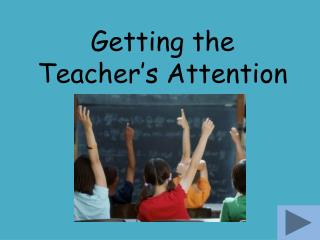 Getting the Teacher�s Attention