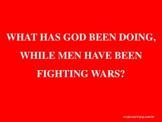 WHAT HAS GOD BEEN DOING, WHILE MEN HAVE BEEN FIGHTING WARS?