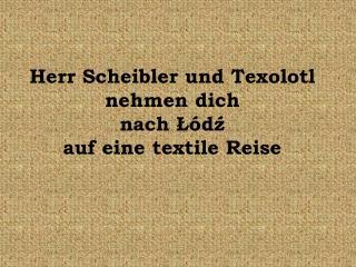 Herr Scheibler und Texolotl nehmen dich  na ch  Łódź  auf eine textile Reise