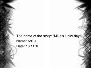 """The name of the story: """"Mike's lucky day"""" Name: Adi.R. Date: 18.11.10"""