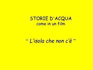 """STORIE D ' ACQUA come in un film """" L'isola che non c'è """""""