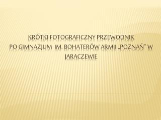 Kr�tki fotograficzny przewodnik  po Gimnazjum  im. Bohater�w Armii  �pozna ?� W JARACZEWIE