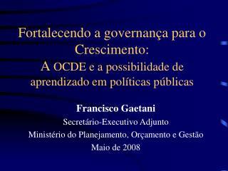 Francisco Gaetani Secretário-Executivo Adjunto Ministério do Planejamento, Orçamento e Gestão