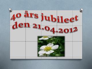 40 års jubileet  den 21.04.2012