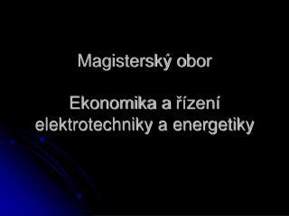 Magisterský o bor Ekonomika a  řízení elektrotechniky a energetiky