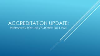Accreditation Update :  Preparing  for the October 2014 Visit