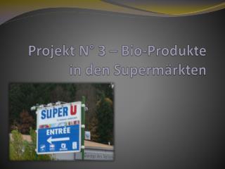 Projekt N° 3 – Bio- Produkte  in den  Supermärkten