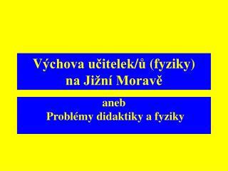 V ýchova učitelek / ů  ( fyziky)       na Jižní Moravě
