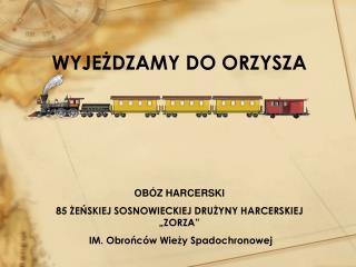 """WYJEŻDZAMY DO ORZYSZA OBÓZ HARCERSKI 85 ŻEŃSKIEJ SOSNOWIECKIEJ DRUŻYNY HARCERSKIEJ """"ZORZA"""""""