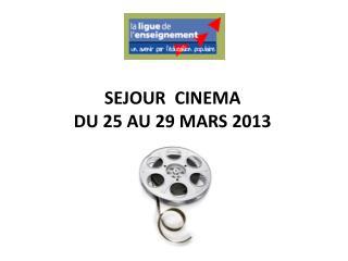 SEJOUR  CINEMA   DU 25 AU 29 MARS 2013