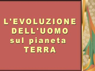 L'EVOLUZIONE DELL'UOMO  sul pianeta   TERRA