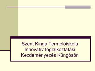 Szent Kinga Termelőiskola  Innovatív foglalkoztatási Kezdeményezés Küngösön