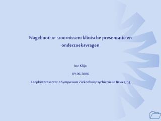Nagebootste stoornissen: klinische presentatie en onderzoeksvragen  Ine Klijn 09-06-2006 Zeepkistpresentatie Symposium Z