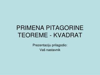 PRIMENA PITAGORIN E TEOREME  - KVADRAT
