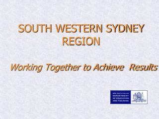 SOUTH WESTERN SYDNEY REGION Working Together to Achieve  Results
