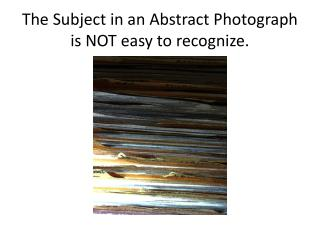 The Subject in  an Abstract Photograph  is NOT easy to recognize.