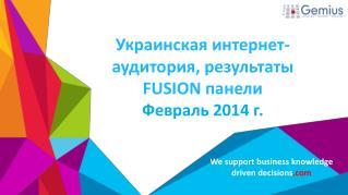 Украинская  и нтернет -аудитория, результаты  FUSION  панели Февраль  2014 г.