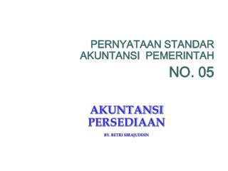 PERNYATAAN STANDAR AKUNTANSI  PEMERINTAH NO. 05 AKUNTANSI PERSEDIAAN BY. BETRI SIRAJUDDIN
