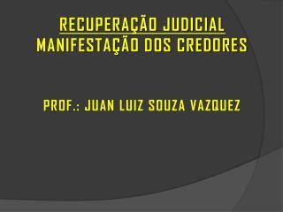 RECUPERAÇÃO JUDICIAL MANIFESTAÇÃO DOS CREDORES PROF.: JUAN LUIZ SOUZA VAZQUEZ