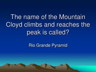 The name of the Mountain Cloyd climbs and reaches the peak is called?