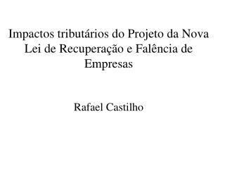 Impactos tributários do Projeto da Nova Lei de Recuperação e Falência de Empresas Rafael Castilho