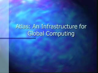 Atlas: An Infrastructure for Global Computing