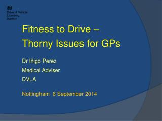 Fitness to Drive �  Thorny Issues for GPs Dr I�igo Perez Medical Adviser DVLA