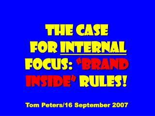 "The Case  for  Internal  Focus:  ""Brand inside""  Rules! Tom Peters/16 September 2007"