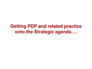 Getting PDP and related practice onto the Strategic agenda….