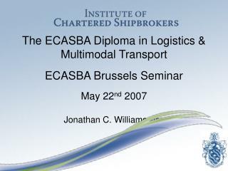 The ECASBA Diploma in Logistics & Multimodal Transport ECASBA Brussels Seminar May 22 nd  2007