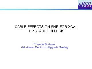 CABLE EFFECTS ON SNR FOR XCAL UPGRADE ON LHCb