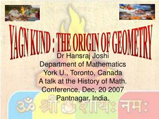 Dr Hansraj Joshi Department of Mathematics York U., Toronto, Canada A talk at the History of Math. Conference, Dec, 20 2