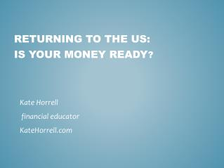 Returning  to the  US: Is Your Money Ready ?