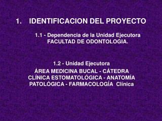 IDENTIFICACION DEL PROYECTO 1.1 - Dependencia de la Unidad Ejecutora FACULTAD DE ODONTOLOGIA.