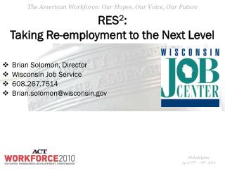 RES 2 : Taking Re-employment to the Next Level Brian Solomon, Director Wisconsin Job Service