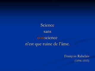 Science  sans  con science  n'est que ruine de l'âme. François Rabelais (1494-1553)