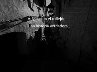 Ángeles en el callejón Una historia  verdadera.
