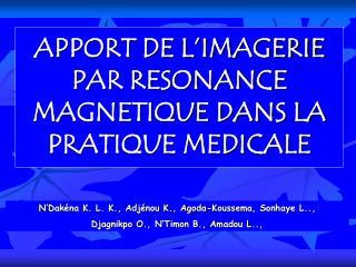 APPORT DE L'IMAGERIE PAR RESONANCE MAGNETIQUE DANS LA PRATIQUE MEDICALE