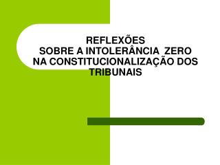 REFLEXÕES  SOBRE A INTOLERÂNCIA  ZERO NA CONSTITUCIONALIZAÇÃO DOS TRIBUNAIS