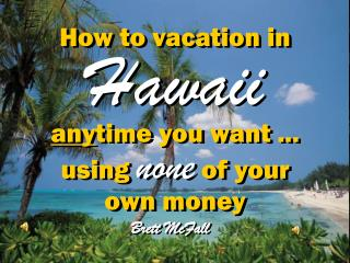 How to vacation in  Hawaii any time you want ... using  none  of your own money