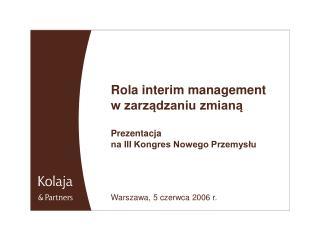 Rola interim management  w zarządzaniu zmianą Prezentacja  na III Kongres Nowego Przemysłu