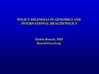 POLICY DILEMMAS IN GENOMICS AND  INTERNATIONAL HEALTH POLICY Elettra Ronchi, PhD Ronchi@oecd