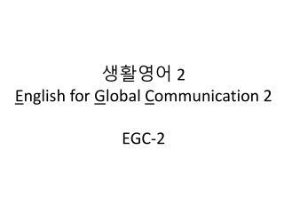 생활영어  2 E nglish for  G lobal  C ommunication 2 EGC-2