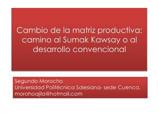 Cambio de la matriz productiva: camino al Sumak Kawsay o al desarrollo convencional