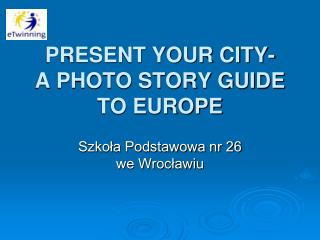 PRESENT YOUR CITY-  A PHOTO STORY GUIDE TO EUROPE