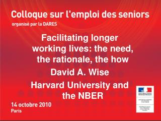 Facilitating longer working lives: the need, the rationale, the how  David A. Wise