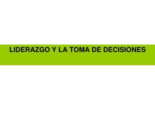 LIDERAZGO Y LA TOMA DE DECISIONES