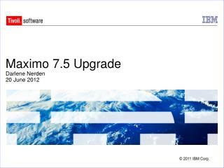Maximo 7.5 Upgrade Darlene Nerden 20 June 2012