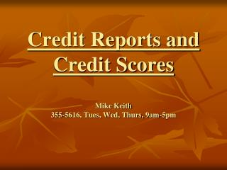 Credit Reports and Credit Scores  Mike Keith 355-5616, Tues, Wed, Thurs, 9am-5pm