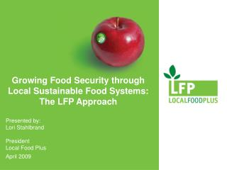 Growing Food Security through Local Sustainable Food Systems:  The LFP Approach  Presented by: